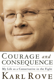 Courage and Consequence: My Life as a Conservative in the Fight  -     By: Karl Rove