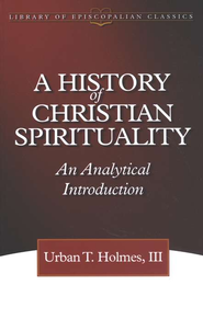 A History of Christian Spirituality: An Analytical Introduction  -     By: Urban T. Holmes III
