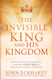 The Invisible King and His Kingdom: How to understand, operate in, and advance God's will for healing, deliverance, and miracles - eBook  -     By: John Eckhardt