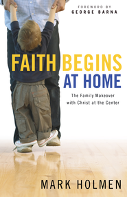 Faith Begins at Home: The Family Makeover with Christ at the Center - eBook  -     By: Mark Holmen