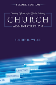 Church Administration: Creating Efficiency for Effective Ministry - eBook  -     By: Robert H. Welch