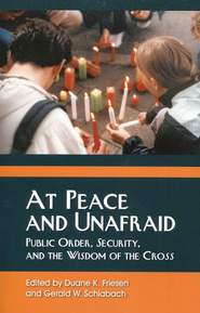 At Peace and Unafraid: Public Order, Security, and  the Wisdom of the Cross  -              Edited By: Duane K. Friesen, Gerald W. Schlabach