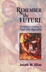 Remember the Future: The Pastoral Theology of Paul the Apostle  -     By: Jacob W. Elias