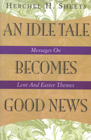 An Idle Tale Becomes Good News: Messages On Lent And Easter Themes  -     By: Herchel H. Sheets