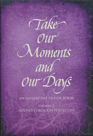Take Our Moments and Our Days: An Anabaptist Prayer Book-Advent through Pentecost, Volume 2  -     By: Arthur Paul Boers