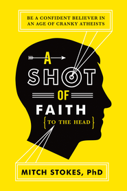 A Shot of Faith (to the Head): Be a Confident Believer in an Age of Cranky Atheists - eBook  -     By: Mitch Stokes