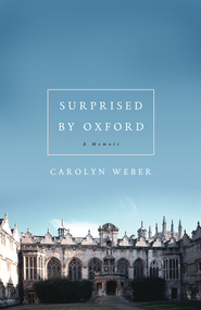 Surprised by Oxford: A Memoir - eBook  -     By: Carolyn Weber