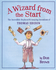A Wizard from the Start: The Incredible Boyhood and Amazing Inventions of Thomas Edison  -     By: Don Brown