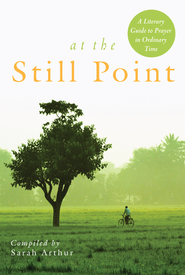 At the Still Point: A Literary Guide to Prayer in Ordinary Time - eBook  -     By: Sarah Arthur