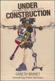 Under Construction: Reframing Men's Spirituality  -     By: Gareth Brandt