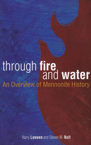 Through Fire and Water: An Overview of Mennonite History, Revised  -     By: Harry Loewen, Steven M. Nolt