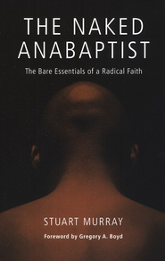 The Naked Anabaptist: The Bare Essentials of a Radical Faith  -     By: Stuart Murray
