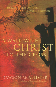 A Walk with Christ to the Cross: The Last Fourteen Hours of His Earthly Mission  -     By: Dawson McAllister