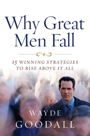 Why Great Men Fall: 15 Winning strategies to Rise Above it All - eBook  -     By: Wayde Goodall