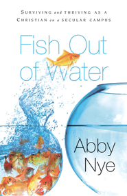 Fish Out of Water: Surviving and Thriving as a Christian on a Secular Campus - eBook  -     By: Abby Nye