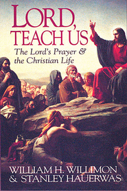 Lord Teach Us: The Lord's Prayer & the Christian Life - eBook  -     By: William H. Willimon, Stanley Hauerwas