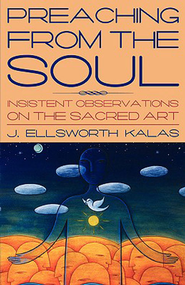 Preaching from the Soul: Insistent Observations on the Sacred Art - eBook  -     By: J. Ellsworth Kalas
