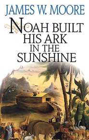 Noah Built His Ark in the Sunshine - eBook  -     By: James W. Moore