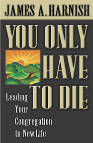 You Only Have to Die: Leading Your Congregation to New Life - eBook  -     By: James A. Harnish