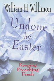 Undone by Easter: Keeping Preaching Fresh - eBook  -     By: William H. Willimon