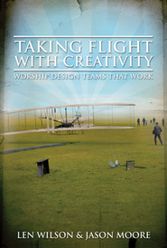 Taking Flight With Creativity: Worship Design Teams That Work - eBook  -     By: Len Wilson, Jason Moore