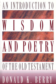 Introduction to Wisdom and Poetry of the Old Testament                             -     By: Donald K. Berry