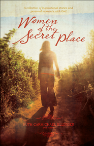Women of the Secret Place: A collection of inspirational stories and personal moments with God  -              By: Ruth Ellinger