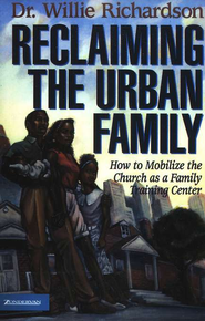 Reclaiming the Urban Family: How to Mobilize the Church as a Family Training Center  -     By: Dr. Willie Richardson