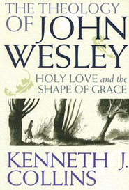 The Theology of John Wesley: Holy Love and the Shape of Grace - eBook  -     By: Kenneth J. Collins