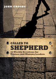 Called to Shepherd: 52 Weekly Devotions for Pastors and Ministry Leaders  -              By: John Crosby