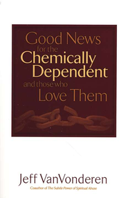 Good News for the Chemically Dependent and Those Who Love Them  -              By: Jeff VanVonderen