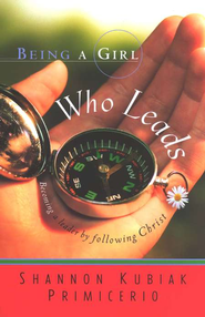 Being a Girl Who Leads: Becoming a Leader by Following Christ,  Being a Girl Series #3  -     By: Shannon Kubiak Primicerio