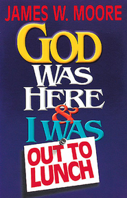 God Was Here & I Was Out to Lunch - eBook  -     By: James W. Moore