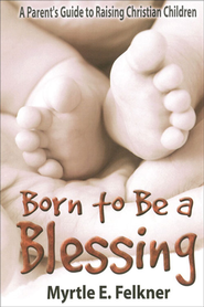 Born to Be a Blessing: A Parent's Guide to Raising Christian Children - eBook  -     By: Myrtle Felkner