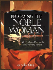 Becoming the Noble Woman: Is God's Master Plan for the Ideal Wife and Mother  -              By: Anita Young