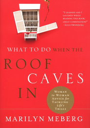 What to Do When the Roof Caves In: Woman to Woman Advice for Tackling Life's Trials  -     By: Marilyn Meberg