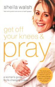Get Off Your Knees and Pray  -              By: Sheila Walsh