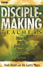 Disciple-Making Teachers: How to Equip Adults for Growth and Action  -     By: Josh Hunt, Bob Buller, Larry Mays