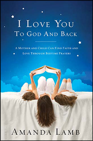 I Love You To God and Back: A Mother and Child Can Find Faith and Love Through Bedtime Prayers - Slightly Imperfect  -     By: Amanda Lamb