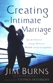 Creating an Intimate Marriage: Rekindle Romance Through Affection, Warmth & Encouragement  -     By: Jim Burns