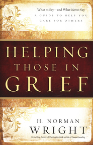 Helping Those in Grief: A Guide to Help You Care for Others - eBook  -     By: H. Norman Wright