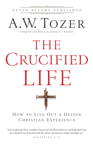 The Crucified Life: How To Live Out A Deeper Christian Experience - eBook  -     By: A.W. Tozer