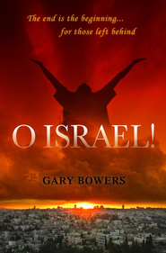 O Israel!: The End is the Beginning for Those Left Behind  -              By: Gary Bowers