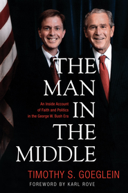 The Man in the Middle: An Inside Account of Faith and Politics in the George W. Bush Era - eBook  -     By: Timothy S. Goeglein