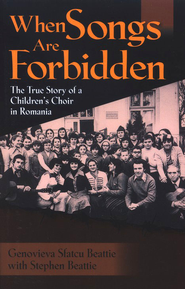 When Songs are Forbidden: The True Story of a Children's Choir in Romania  -     By: Genovieva Sfatcu Beattie, Stephen Beattie