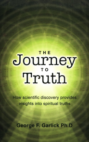 The Journey To Truth: How Science Provides Insights Into The Scriptures  -     By: George Garlick