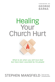 Healing Your Church Hurt: What To Do When You Still Love God But Have Been Wounded by His People - eBook  -     By: Stephen Mansfield, George Barna