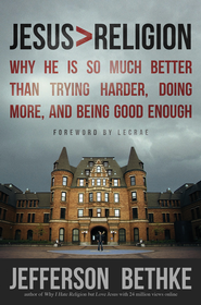 Jesus > Religion: Why He Is So Much Better Than Trying Harder, Doing More, and Being Good Enough  -              By: Jefferson Bethke