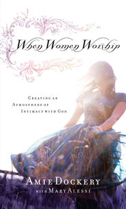 When Women Worship: Creating an Atmosphere of Intimacy with God - eBook  -     By: Amie Dockery, Mary Alessi