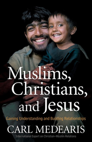 Muslims, Christians, and Jesus: Gaining Understanding and Building Relationships  -              By: Carl Medearis